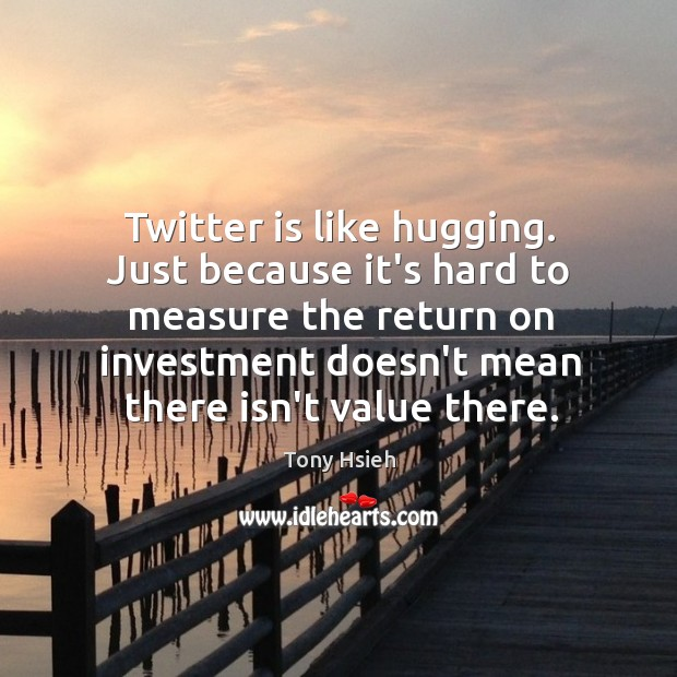 Twitter is like hugging. Just because it's hard to measure the return Tony Hsieh Picture Quote