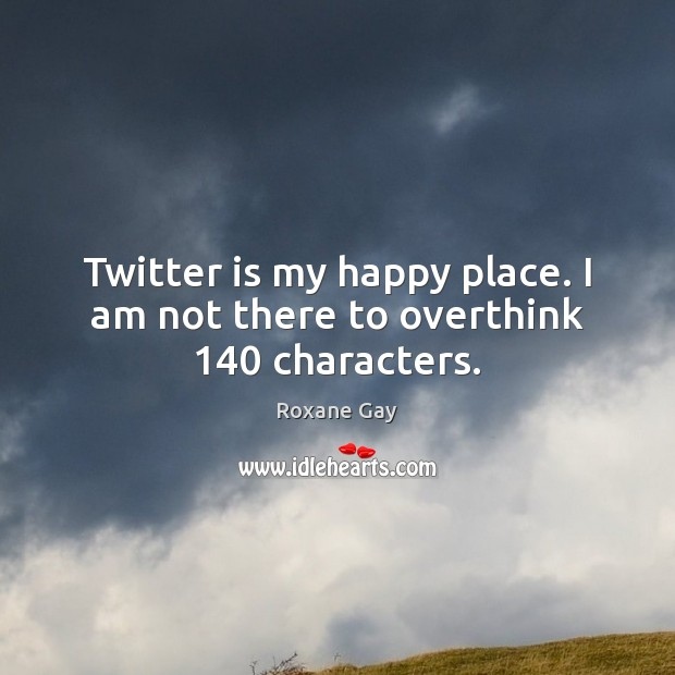 Twitter is my happy place. I am not there to overthink 140 characters. Image