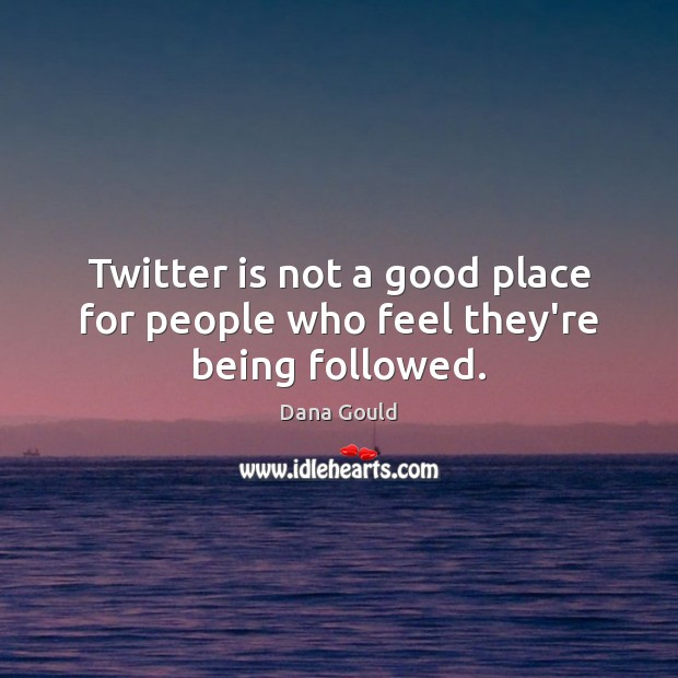 Twitter is not a good place for people who feel they're being followed. Image