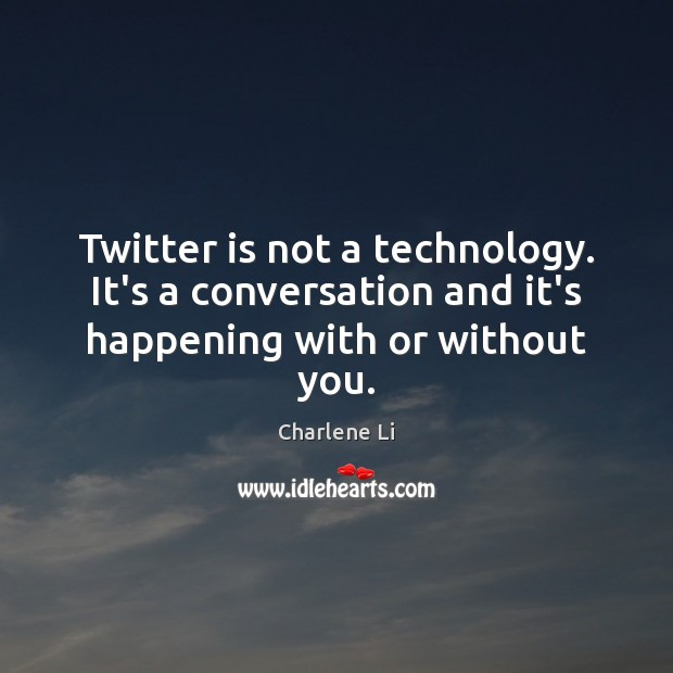 Image, Twitter is not a technology. It's a conversation and it's happening with or without you.