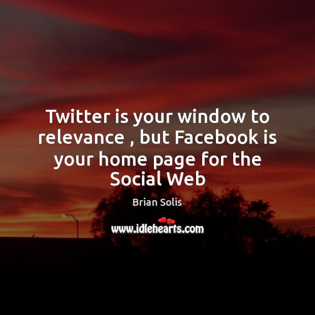 Image, Twitter is your window to relevance , but Facebook is your home page for the Social Web