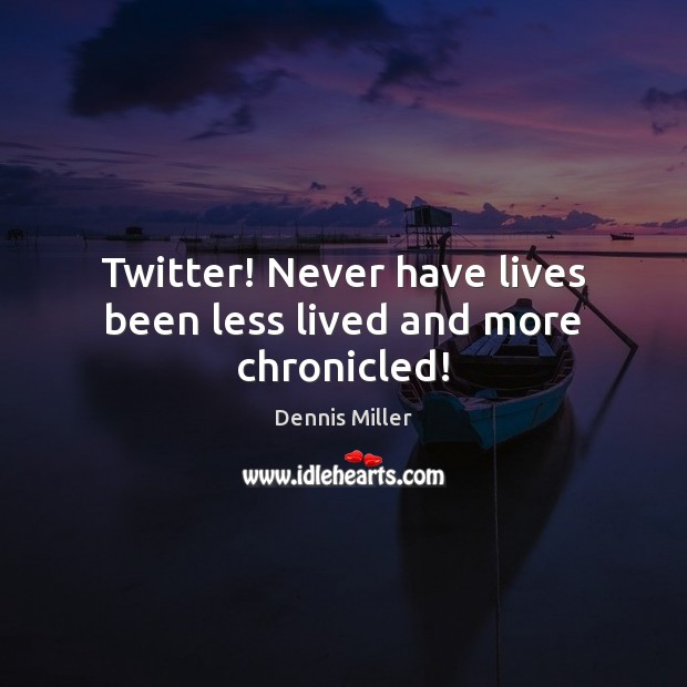 Twitter! Never have lives been less lived and more chronicled! Dennis Miller Picture Quote