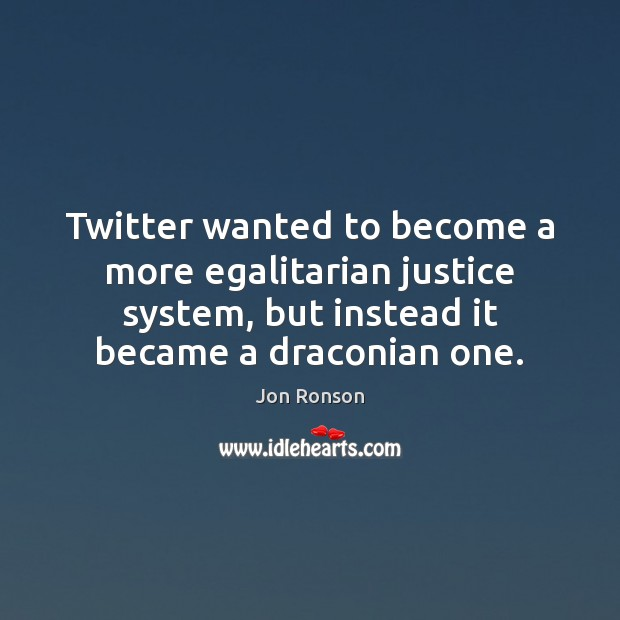 Twitter wanted to become a more egalitarian justice system, but instead it Jon Ronson Picture Quote
