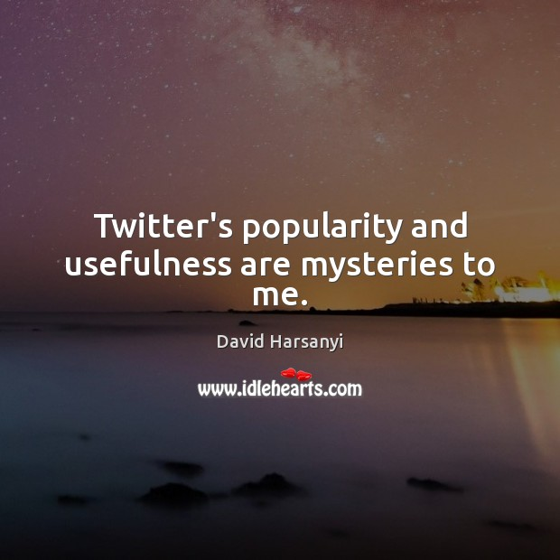 Twitter's popularity and usefulness are mysteries to me. David Harsanyi Picture Quote