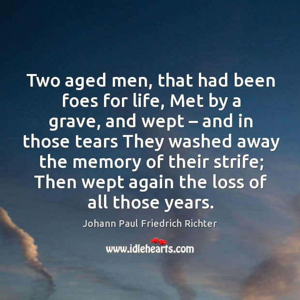 Two aged men, that had been foes for life, met by a grave, and wept – and in those tears Johann Paul Friedrich Richter Picture Quote
