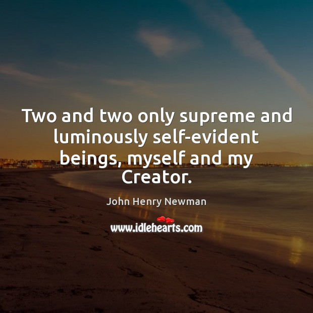 Two and two only supreme and luminously self-evident beings, myself and my Creator. John Henry Newman Picture Quote