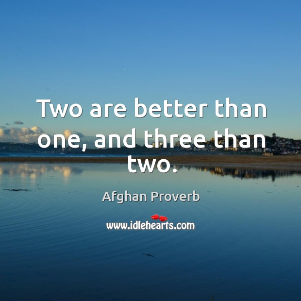 Two are better than one, and three than two. Afghan Proverbs Image