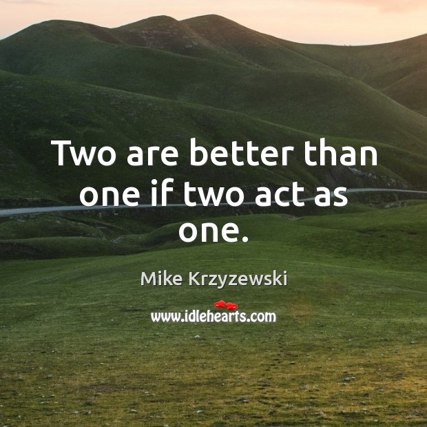 Two are better than one if two act as one. Mike Krzyzewski Picture Quote
