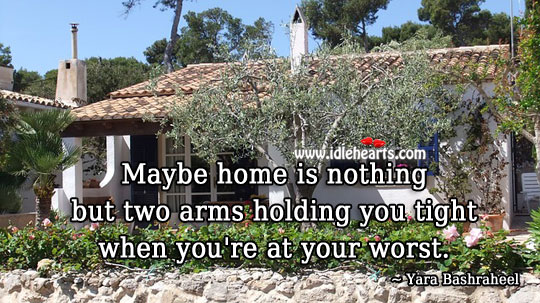 Home is Two Arms Holding You Tight When You're at Your Worst.