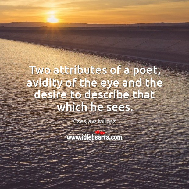 Two attributes of a poet, avidity of the eye and the desire Czeslaw Milosz Picture Quote