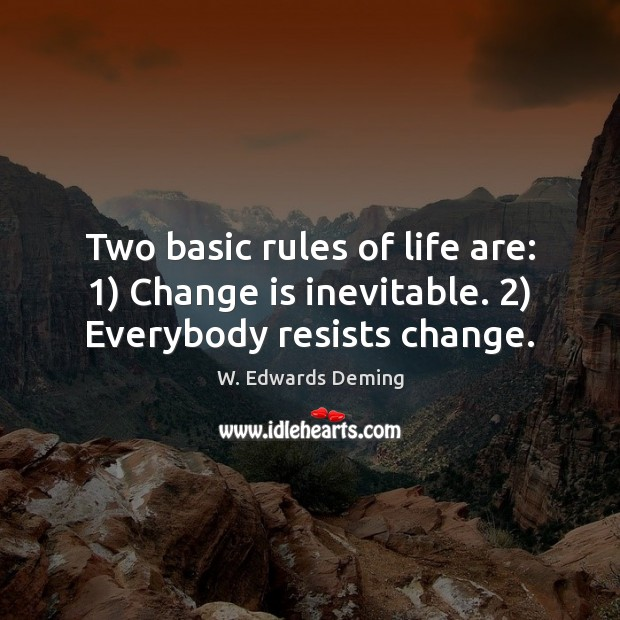 Two basic rules of life are: 1) Change is inevitable. 2) Everybody resists change. W. Edwards Deming Picture Quote