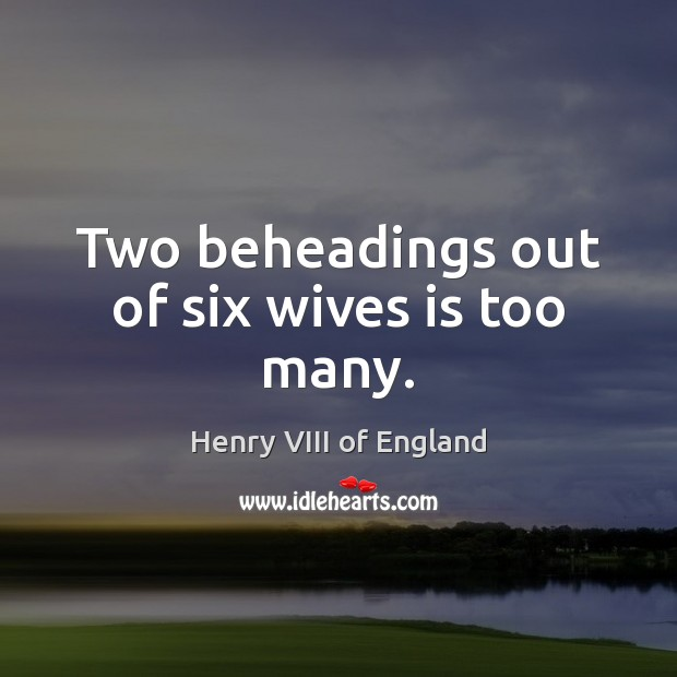 Two beheadings out of six wives is too many. Henry VIII of England Picture Quote