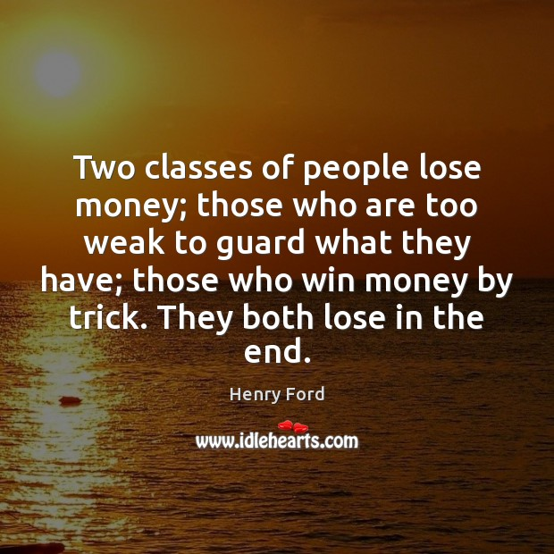 Two classes of people lose money; those who are too weak to Henry Ford Picture Quote