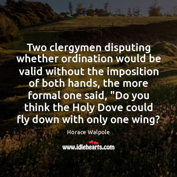 Two clergymen disputing whether ordination would be valid without the imposition of Horace Walpole Picture Quote