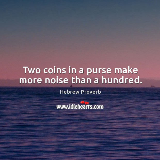 Two coins in a purse make more noise than a hundred. Hebrew Proverbs Image