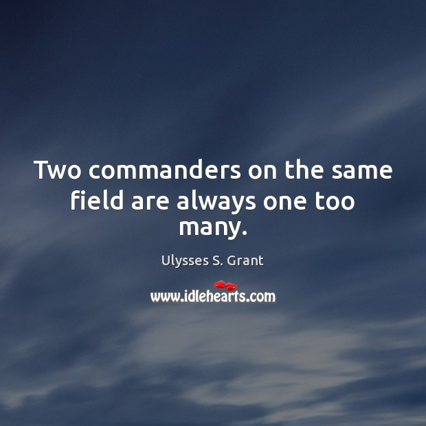 Two commanders on the same field are always one too many. Ulysses S. Grant Picture Quote