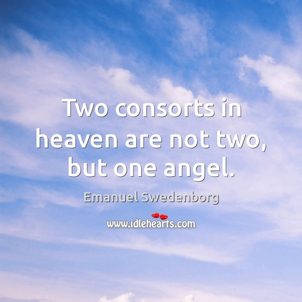 Two consorts in heaven are not two, but one angel. Emanuel Swedenborg Picture Quote