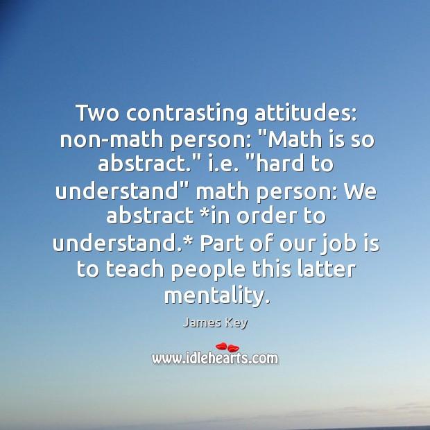 "Two contrasting attitudes: non-math person: ""Math is so abstract."" i.e. ""hard Image"