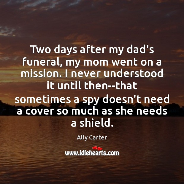 Two days after my dad's funeral, my mom went on a mission. Ally Carter Picture Quote