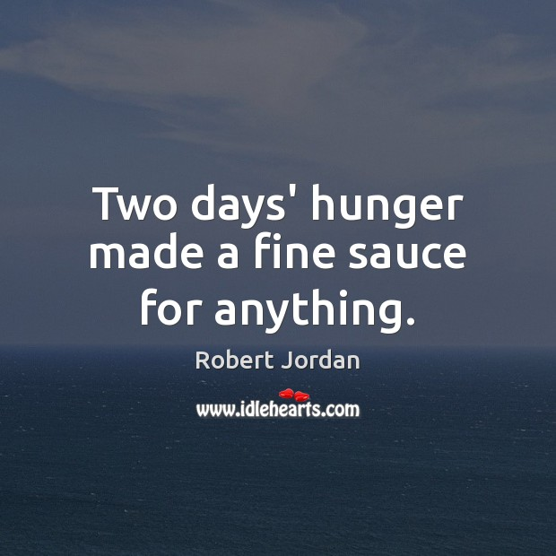 Two days' hunger made a fine sauce for anything. Robert Jordan Picture Quote