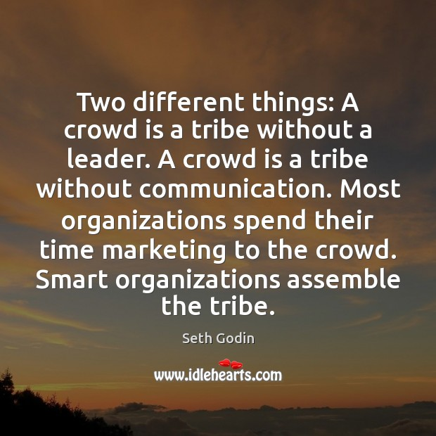 Two different things: A crowd is a tribe without a leader. A Image