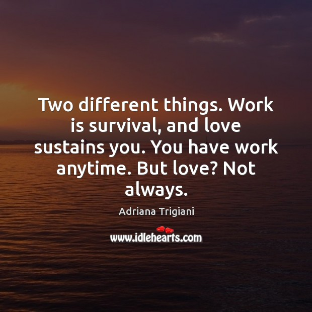 Two different things. Work is survival, and love sustains you. You have Adriana Trigiani Picture Quote