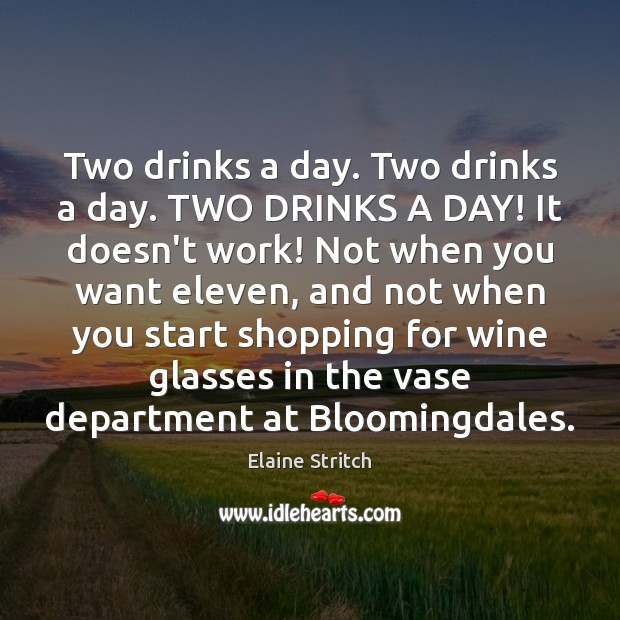 Two drinks a day. Two drinks a day. TWO DRINKS A DAY! Elaine Stritch Picture Quote