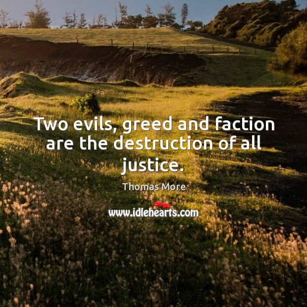 Two evils, greed and faction are the destruction of all justice. Thomas More Picture Quote