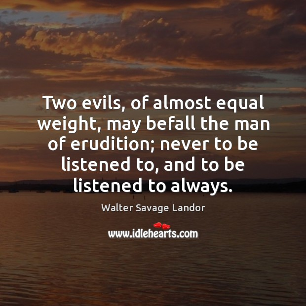 Two evils, of almost equal weight, may befall the man of erudition; Walter Savage Landor Picture Quote