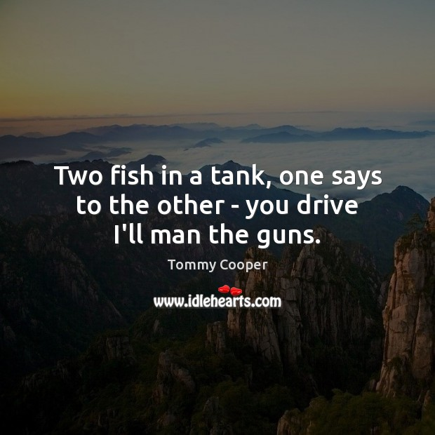 Image, Two fish in a tank, one says to the other – you drive I'll man the guns.