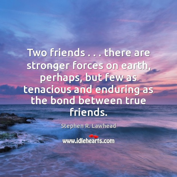 Image, Two friends . . . there are stronger forces on earth, perhaps, but few as