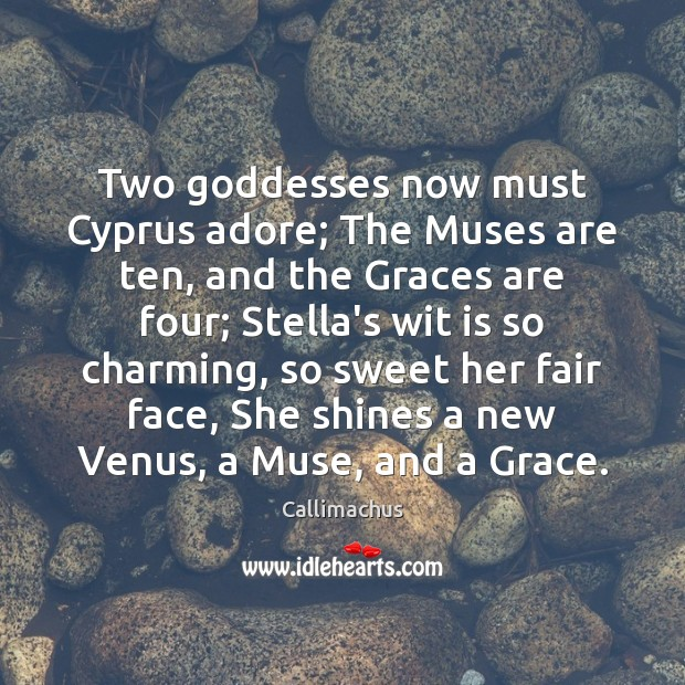 Two Goddesses now must Cyprus adore; The Muses are ten, and the Image