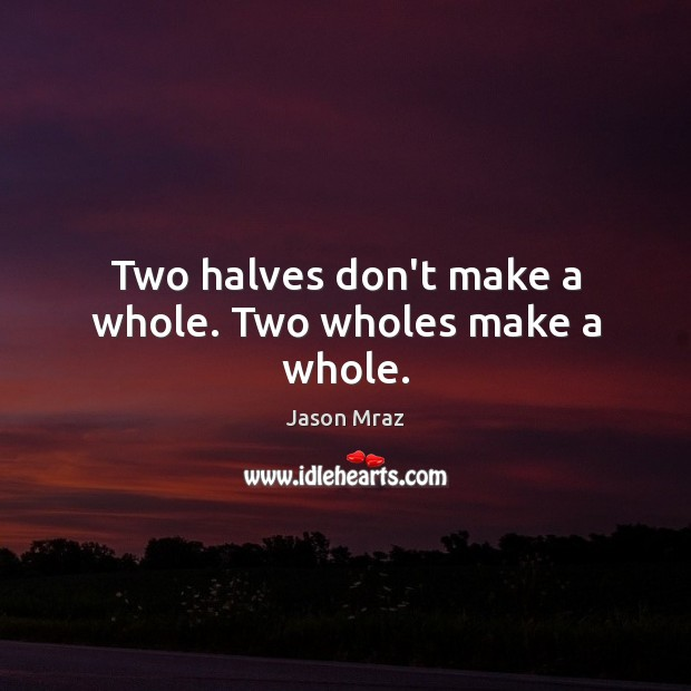 Image, Two halves don't make a whole. Two wholes make a whole.