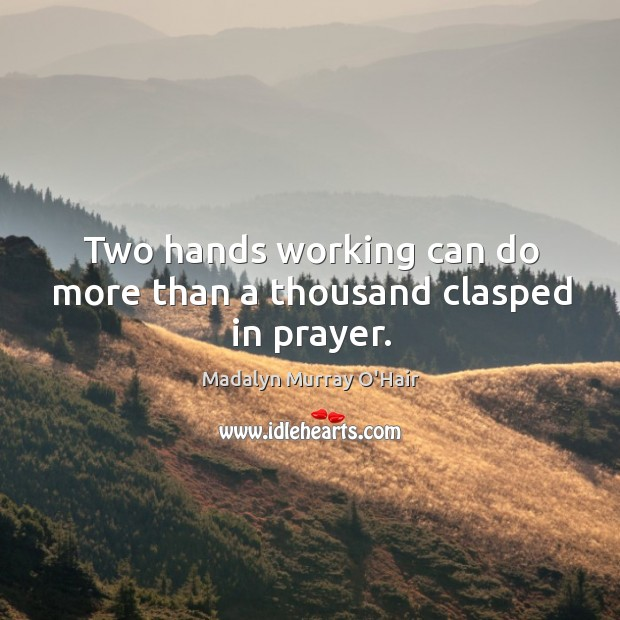 Two hands working can do more than a thousand clasped in prayer. Madalyn Murray O'Hair Picture Quote