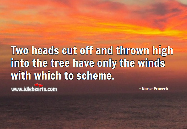 Two heads cut off and thrown high into the tree have only the winds with which to scheme. Norse Proverbs Image