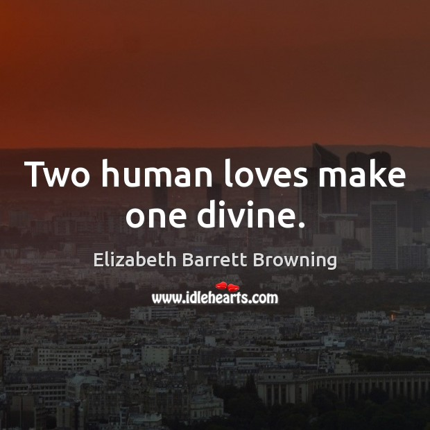 Two human loves make one divine. Elizabeth Barrett Browning Picture Quote
