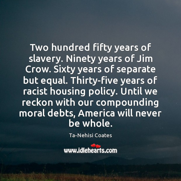 Two hundred fifty years of slavery. Ninety years of Jim Crow. Sixty Image