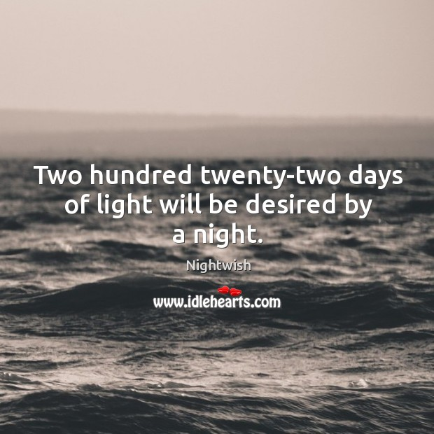 Two hundred twenty-two days of light will be desired by a night. Image