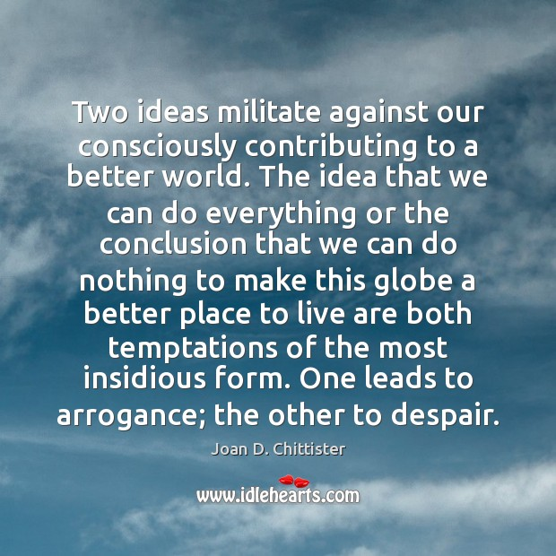 Image, Two ideas militate against our consciously contributing to a better world. The