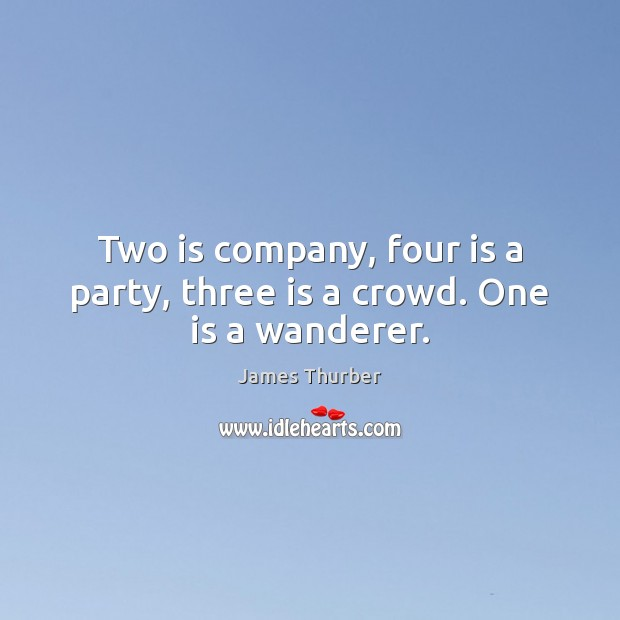 Two is company, four is a party, three is a crowd. One is a wanderer. James Thurber Picture Quote