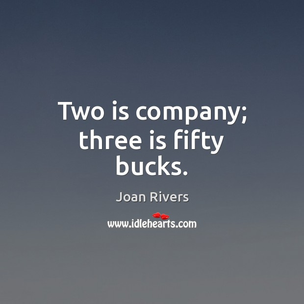 Two is company; three is fifty bucks. Joan Rivers Picture Quote
