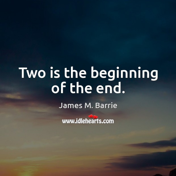 Two is the beginning of the end. James M. Barrie Picture Quote