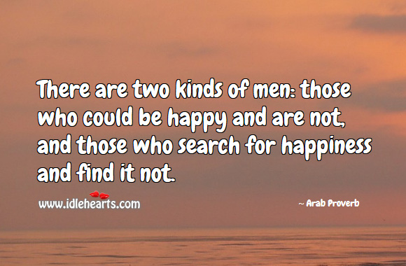 There are two kinds of men: those who could be happy and are not, and those who search for happiness and find it not. Arab Proverbs Image