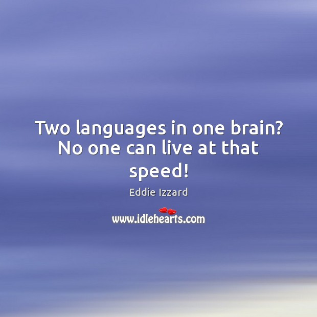 Two languages in one brain? No one can live at that speed! Eddie Izzard Picture Quote