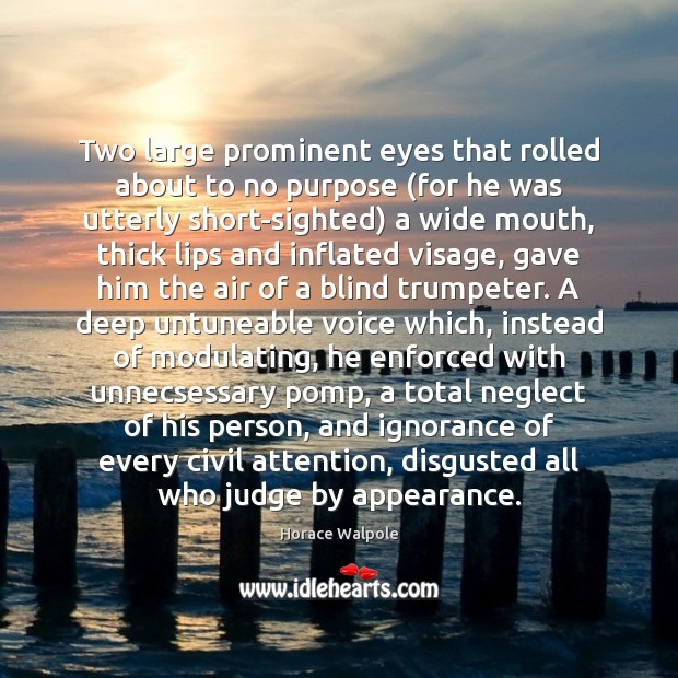Two large prominent eyes that rolled about to no purpose (for he Horace Walpole Picture Quote