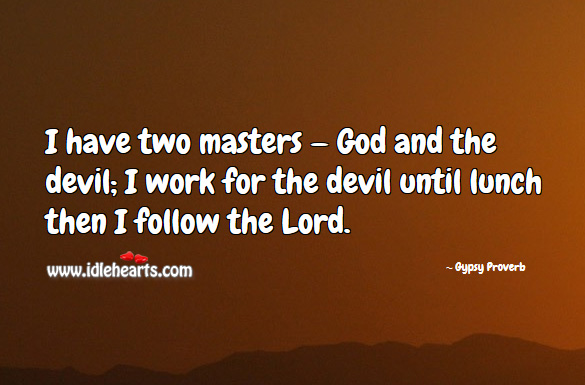 I have two masters — God and the devil; I work for the devil until lunch then I follow the lord. Gypsy Proverbs Image