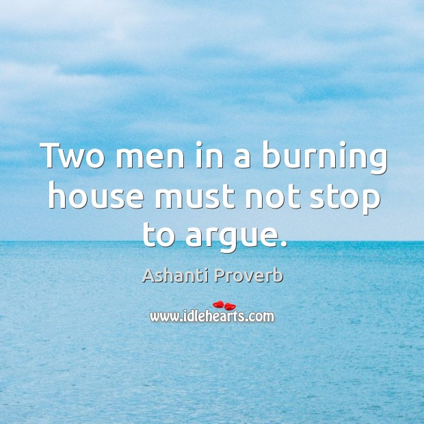 Two men in a burning house must not stop to argue. Ashanti Proverbs Image