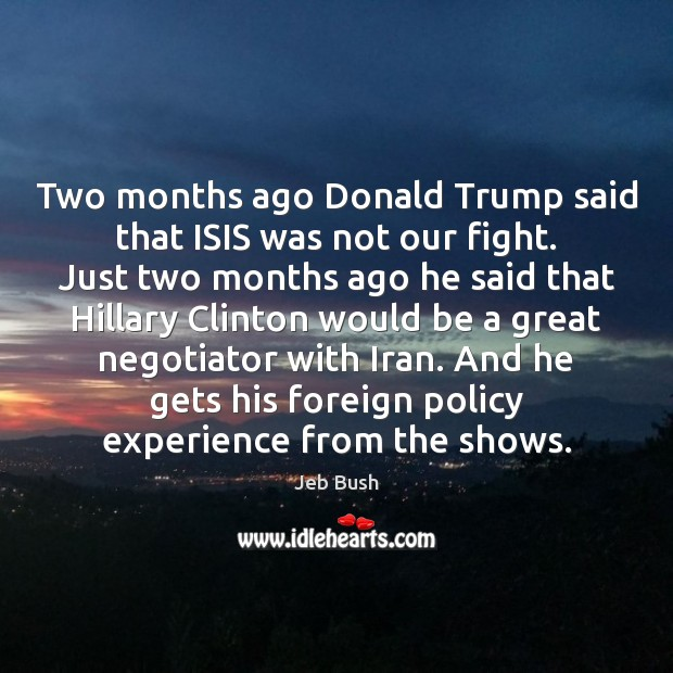 Two months ago Donald Trump said that ISIS was not our fight. Jeb Bush Picture Quote