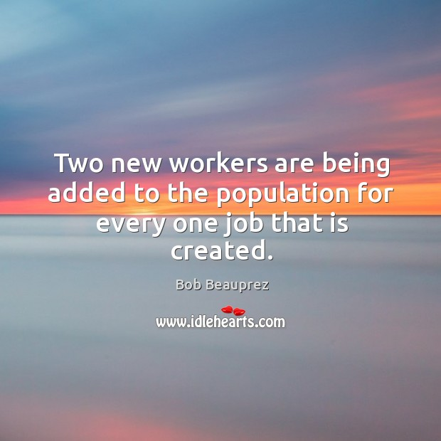 Two new workers are being added to the population for every one job that is created. Image