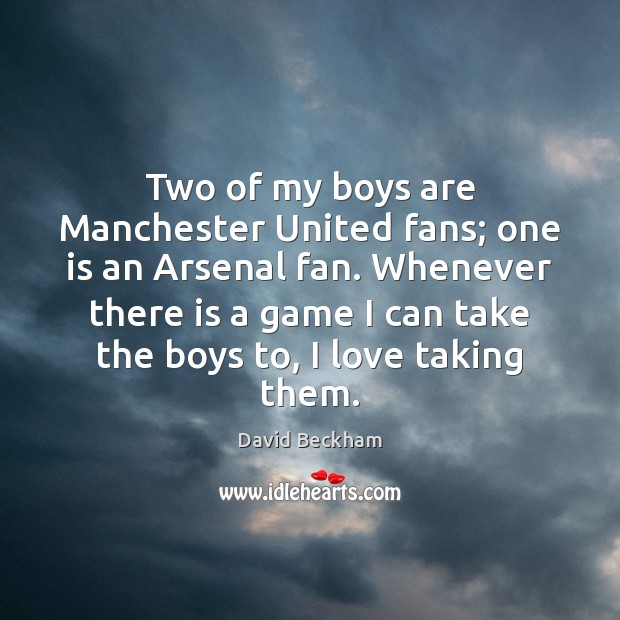 Two of my boys are Manchester United fans; one is an Arsenal David Beckham Picture Quote